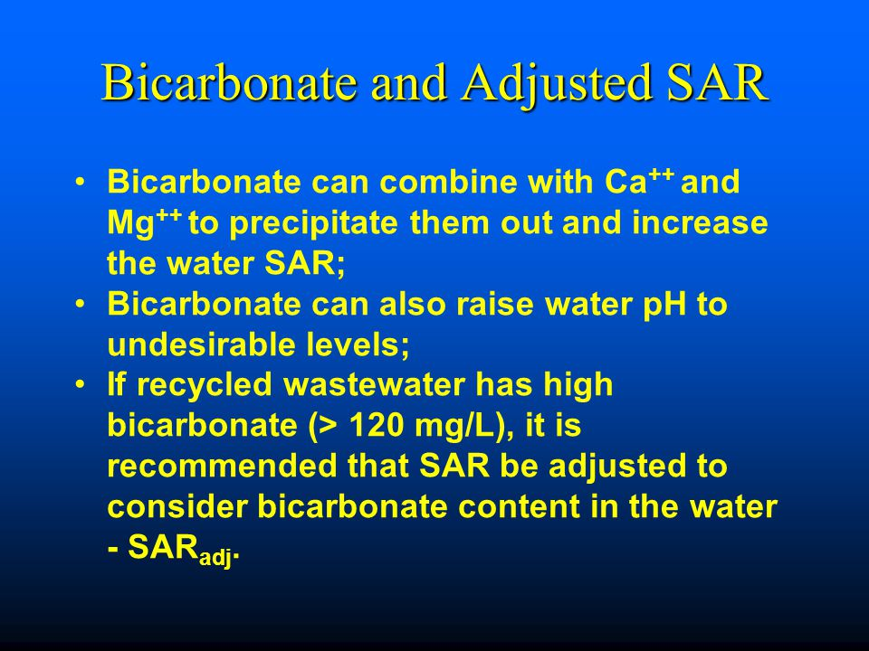 Bicarbonate and Adjusted SAR Bicarbonate can combine with Ca ++ and Mg ++ to precipitate them out and increase the water SAR; Bicarbonate can also raise water pH to undesirable levels; If recycled wastewater has high bicarbonate (> 120 mg/L), it is recommended that SAR be adjusted to consider bicarbonate content in the water - SAR adj.