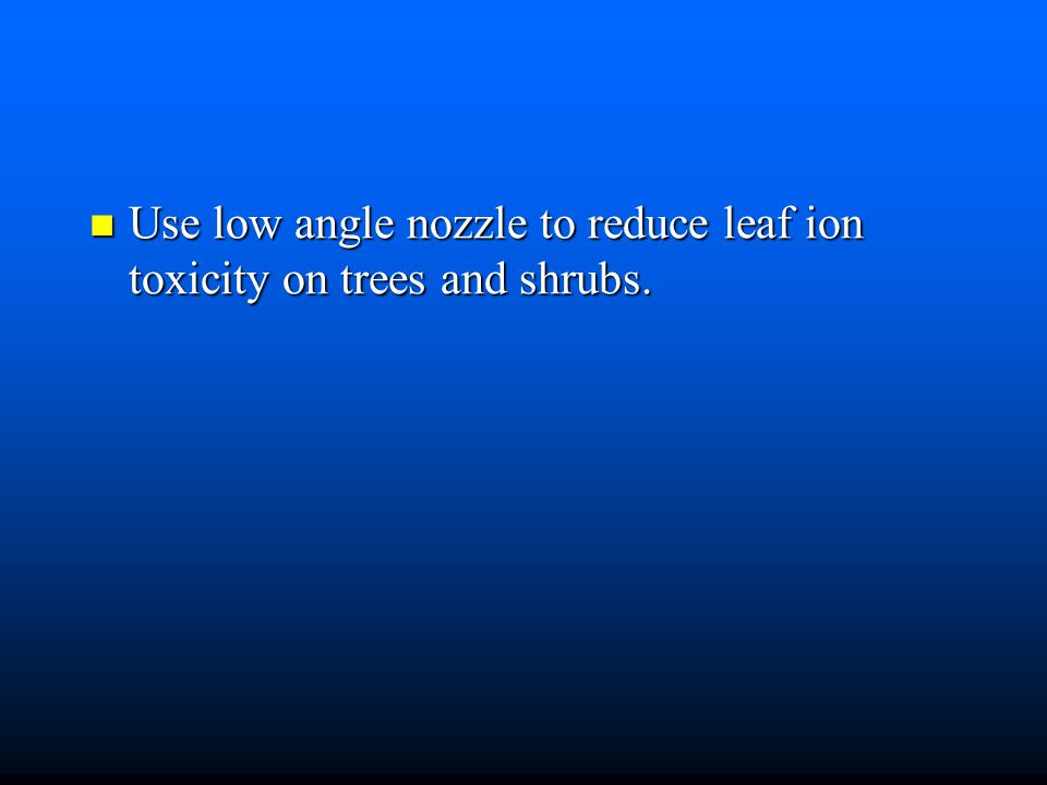 Use low angle nozzle to reduce leaf ion toxicity on trees and shrubs.