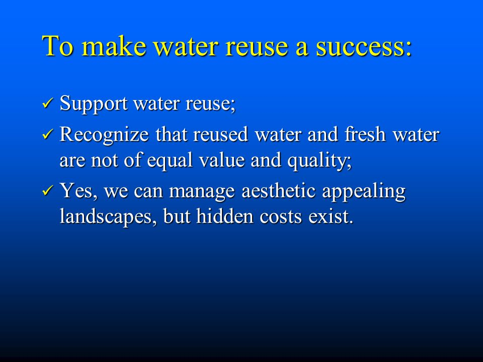 To make water reuse a success: Support water reuse; Support water reuse; Recognize that reused water and fresh water are not of equal value and quality; Recognize that reused water and fresh water are not of equal value and quality; Yes, we can manage aesthetic appealing landscapes, but hidden costs exist.