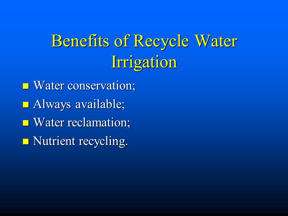 Benefits of Recycle Water Irrigation Water conservation; Water conservation; Always available; Always available; Water reclamation; Water reclamation; Nutrient recycling.
