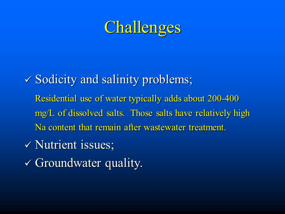 Challenges Sodicity and salinity problems; Sodicity and salinity problems; Residential use of water typically adds about mg/L of dissolved salts.