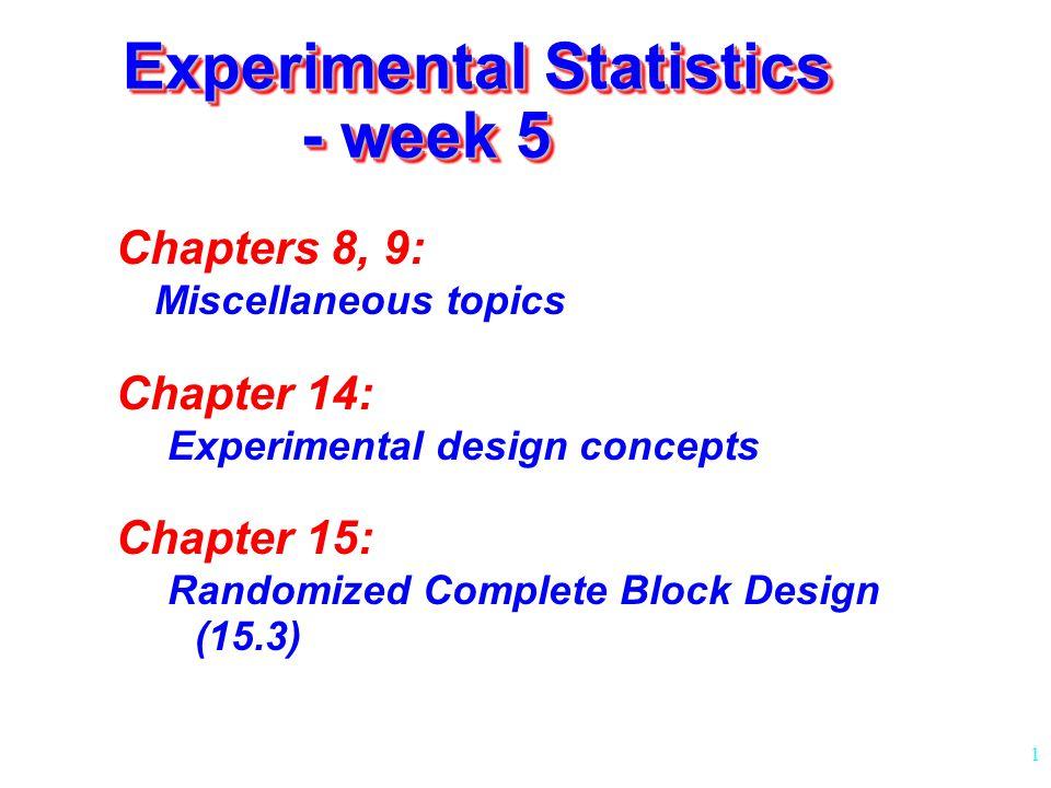 1 Experimental Statistics - week 5 Chapters 8, 9: Miscellaneous topics Chapter 14: Experimental design concepts Chapter 15: Randomized Complete Block Design (15.3)