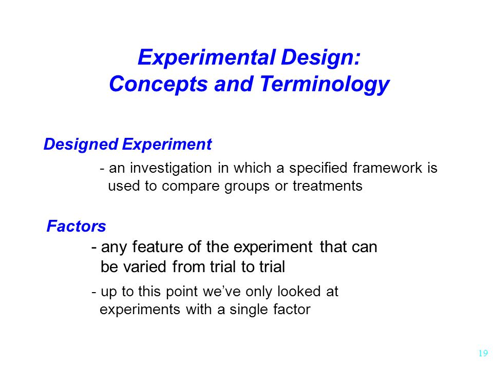 19 Experimental Design: Concepts and Terminology Designed Experiment - an investigation in which a specified framework is used to compare groups or treatments Factors - up to this point we've only looked at experiments with a single factor - any feature of the experiment that can be varied from trial to trial