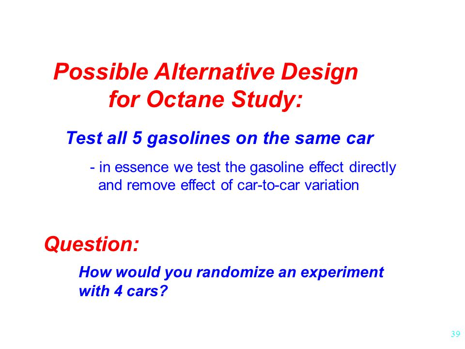 39 Possible Alternative Design for Octane Study: Test all 5 gasolines on the same car - in essence we test the gasoline effect directly and remove effect of car-to-car variation Question: How would you randomize an experiment with 4 cars?