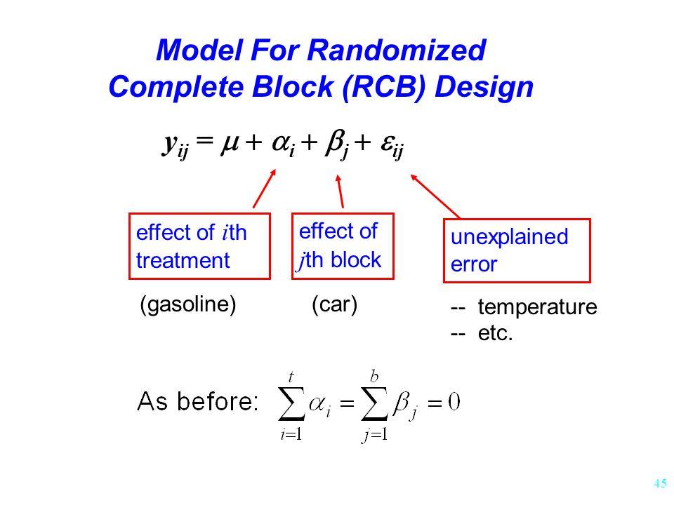 45 y ij =  i  j  ij Model For Randomized Complete Block (RCB) Design effect of i th treatment effect of j th block unexplained error (car)(gasoline) -- temperature -- etc.