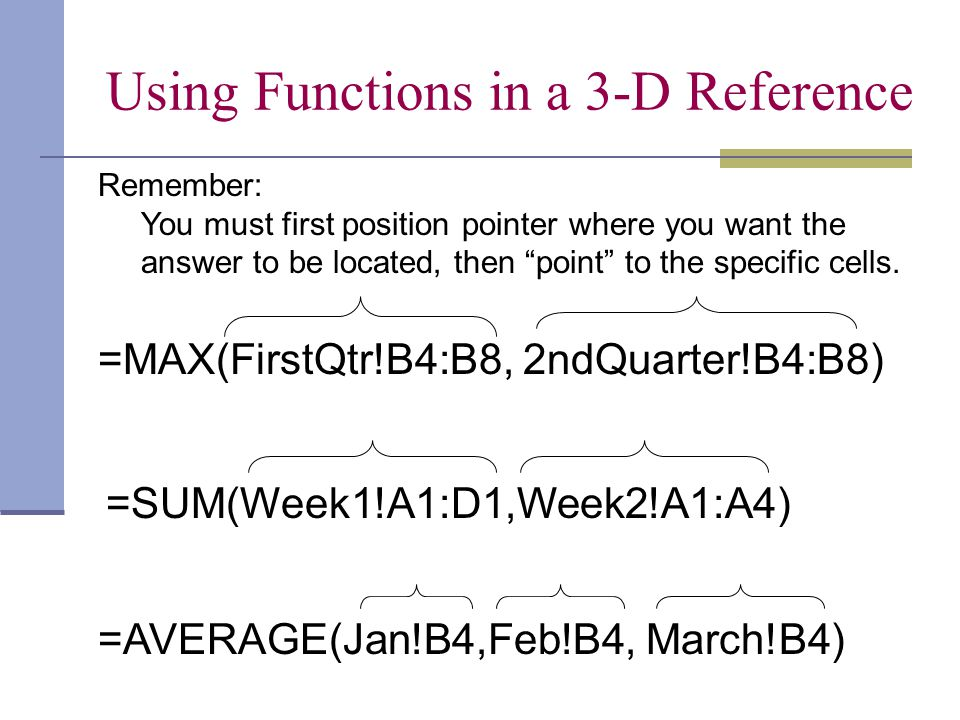 Using Functions in a 3-D Reference =MAX(FirstQtr!B4:B8, 2ndQuarter!B4:B8)=SUM(Week1!A1:D1,Week2!A1:A4) =AVERAGE(Jan!B4,Feb!B4, March!B4) Remember: You
