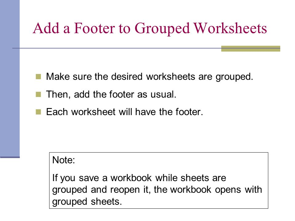 Add a Footer to Grouped Worksheets Make sure the desired worksheets are grouped. Then, add the footer as usual. Each worksheet will have the footer. N