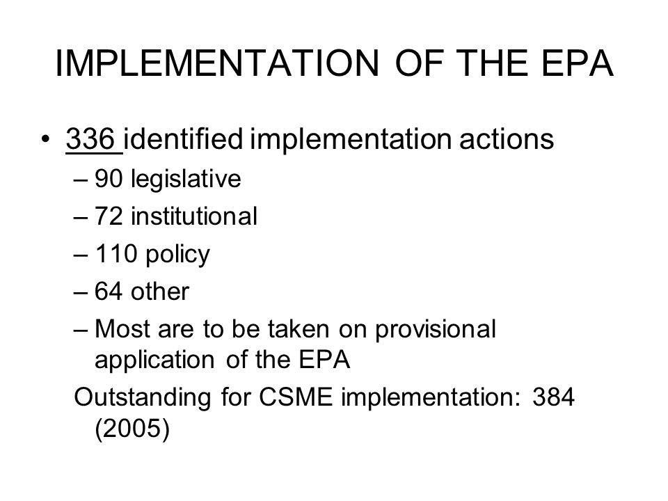 IMPLEMENTATION OF THE EPA 336 identified implementation actions –90 legislative –72 institutional –110 policy –64 other –Most are to be taken on provisional application of the EPA Outstanding for CSME implementation: 384 (2005)