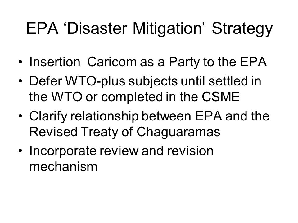 EPA 'Disaster Mitigation' Strategy Insertion Caricom as a Party to the EPA Defer WTO-plus subjects until settled in the WTO or completed in the CSME Clarify relationship between EPA and the Revised Treaty of Chaguaramas Incorporate review and revision mechanism