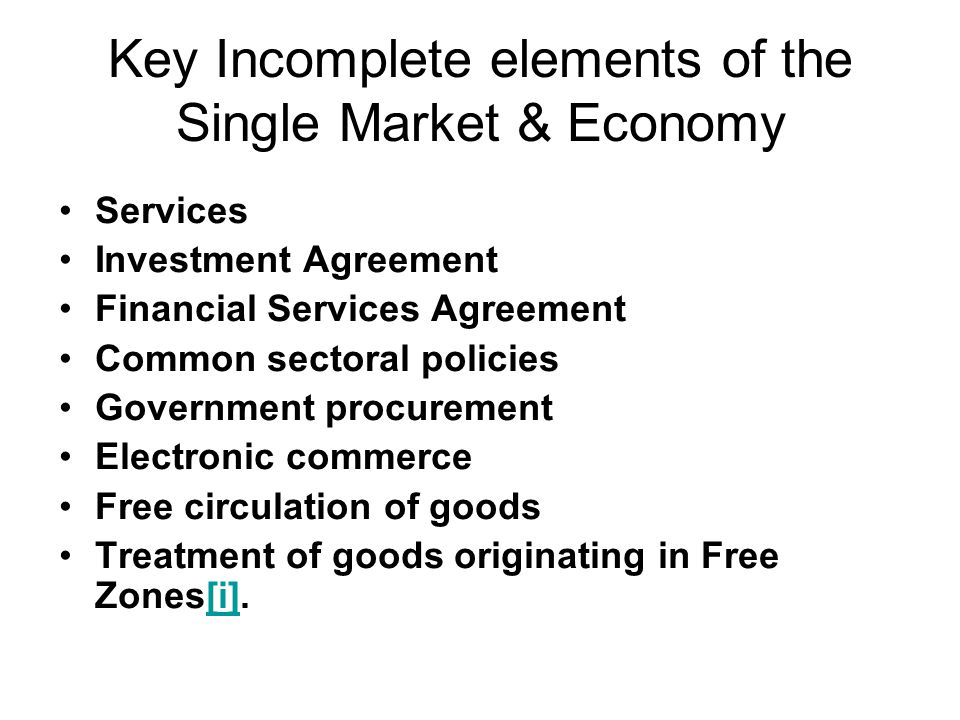 Key Incomplete elements of the Single Market & Economy Services Investment Agreement Financial Services Agreement Common sectoral policies Government procurement Electronic commerce Free circulation of goods Treatment of goods originating in Free Zones[i].[i]