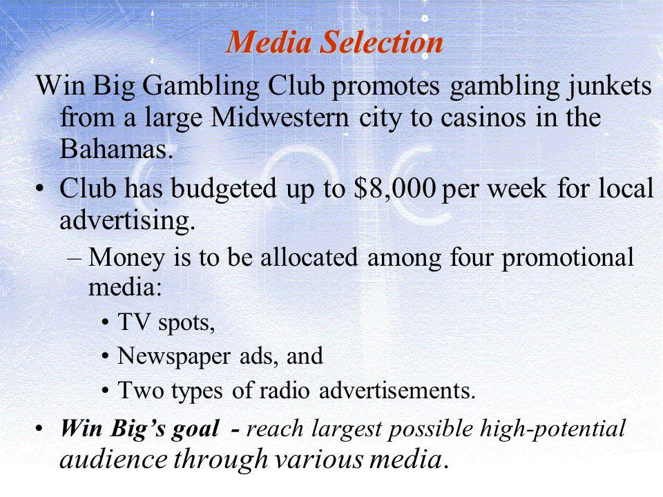 Media Selection Win Big Gambling Club promotes gambling junkets from a large Midwestern city to casinos in the Bahamas. Club has budgeted up to $8,000