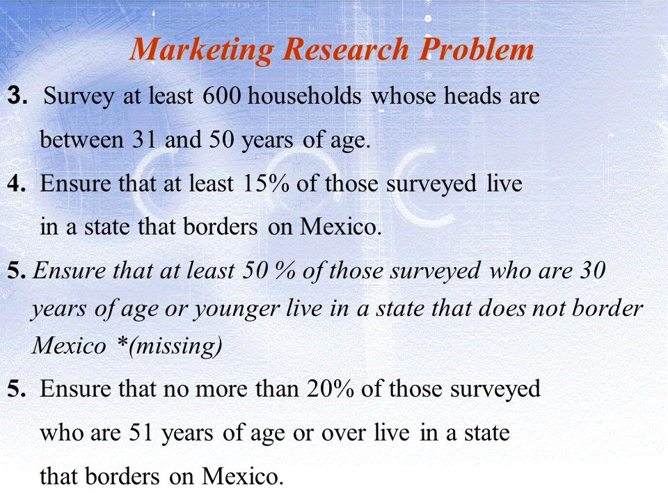 Marketing Research Problem 3. Survey at least 600 households whose heads are between 31 and 50 years of age. 4. Ensure that at least 15% of those surv