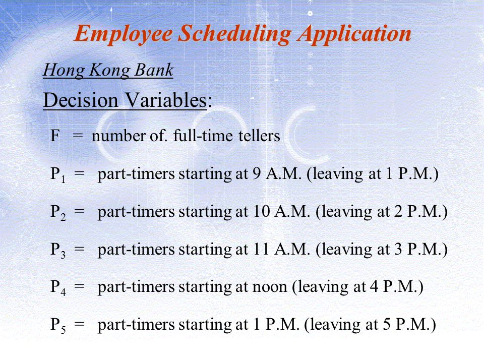Employee Scheduling Application Hong Kong Bank Decision Variables: F = number of. full-time tellers P 1 = part-timers starting at 9 A.M. (leaving at 1