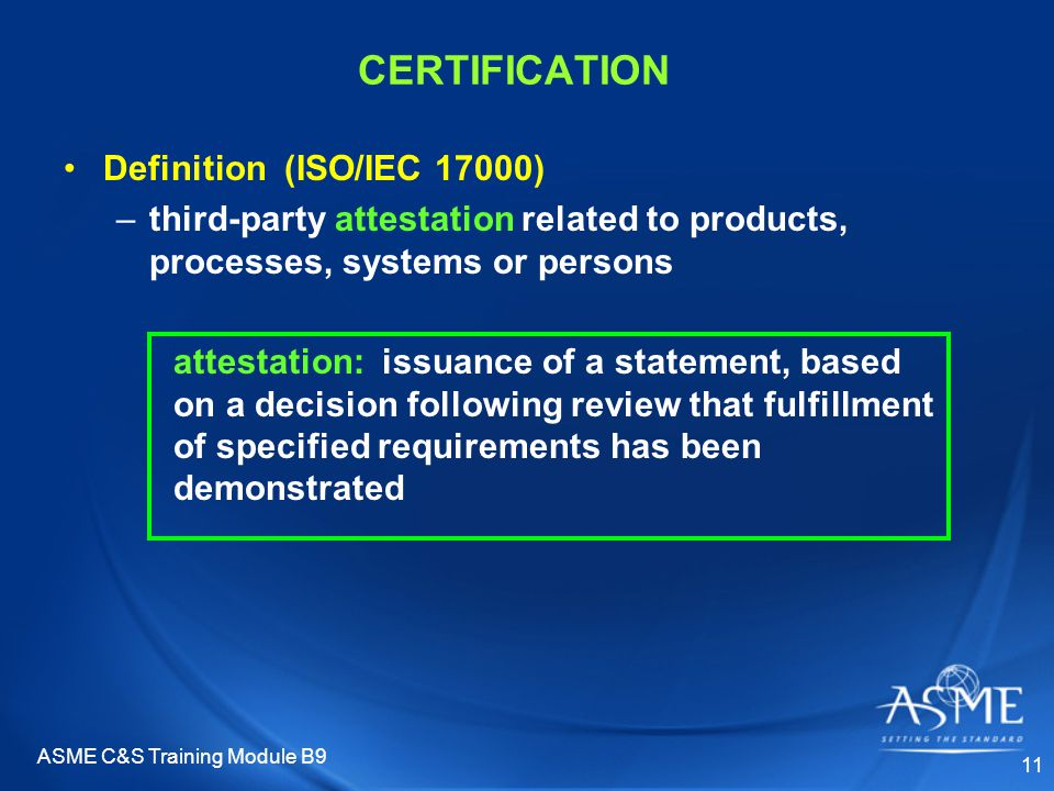 ASME C&S Training Module B9 11 CERTIFICATION Definition (ISO/IEC 17000) –third-party attestation related to products, processes, systems or persons attestation: issuance of a statement, based on a decision following review that fulfillment of specified requirements has been demonstrated