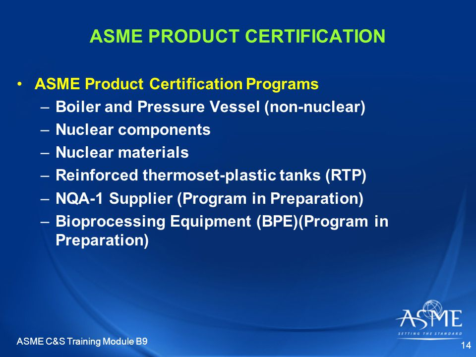 ASME C&S Training Module B9 14 ASME PRODUCT CERTIFICATION ASME Product Certification Programs –Boiler and Pressure Vessel (non-nuclear) –Nuclear components –Nuclear materials –Reinforced thermoset-plastic tanks (RTP) –NQA-1 Supplier (Program in Preparation) –Bioprocessing Equipment (BPE)(Program in Preparation)