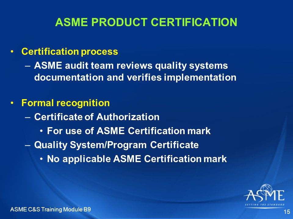 ASME C&S Training Module B9 15 ASME PRODUCT CERTIFICATION Certification process –ASME audit team reviews quality systems documentation and verifies implementation Formal recognition –Certificate of Authorization For use of ASME Certification mark –Quality System/Program Certificate No applicable ASME Certification mark