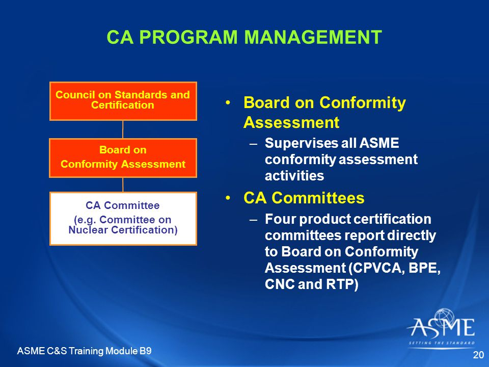 ASME C&S Training Module B9 20 CA PROGRAM MANAGEMENT Board on Conformity Assessment –Supervises all ASME conformity assessment activities CA Committees –Four product certification committees report directly to Board on Conformity Assessment (CPVCA, BPE, CNC and RTP) Council on Standards and Certification Board on Conformity Assessment CA Committee (e.g.