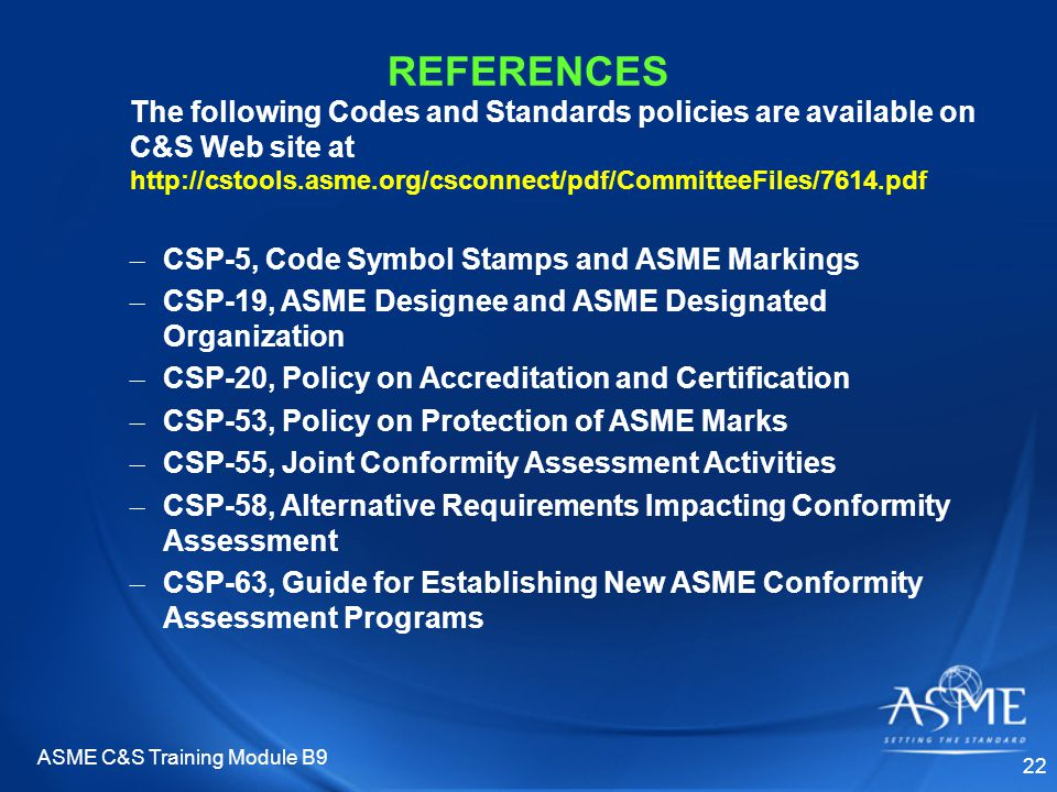 ASME C&S Training Module B9 22 REFERENCES The following Codes and Standards policies are available on C&S Web site at http://cstools.asme.org/csconnect/pdf/CommitteeFiles/7614.pdf – CSP-5, Code Symbol Stamps and ASME Markings – CSP-19, ASME Designee and ASME Designated Organization – CSP-20, Policy on Accreditation and Certification – CSP-53, Policy on Protection of ASME Marks – CSP-55, Joint Conformity Assessment Activities – CSP-58, Alternative Requirements Impacting Conformity Assessment – CSP-63, Guide for Establishing New ASME Conformity Assessment Programs