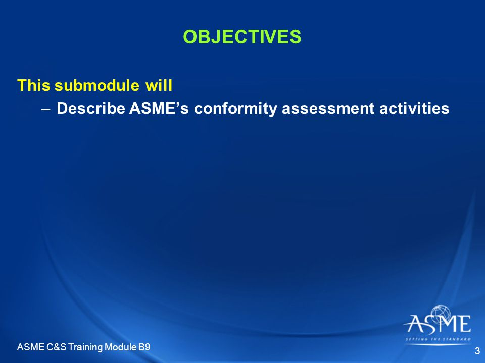 ASME C&S Training Module B9 3 OBJECTIVES This submodule will –Describe ASME's conformity assessment activities