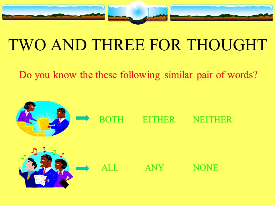 TWO AND THREE FOR THOUGHT Do you know the these following similar pair of words.