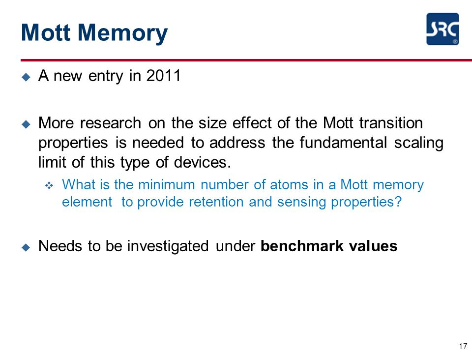 Mott Memory u A new entry in 2011 u More research on the size effect of the Mott transition properties is needed to address the fundamental scaling limit of this type of devices.