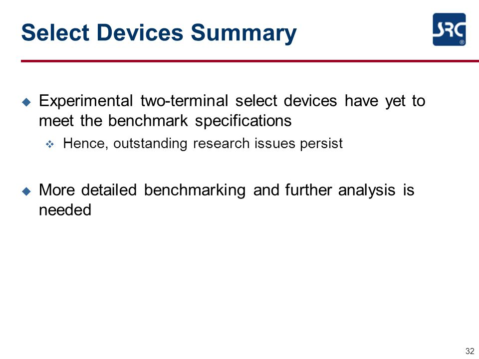 Select Devices Summary u Experimental two-terminal select devices have yet to meet the benchmark specifications v Hence, outstanding research issues p