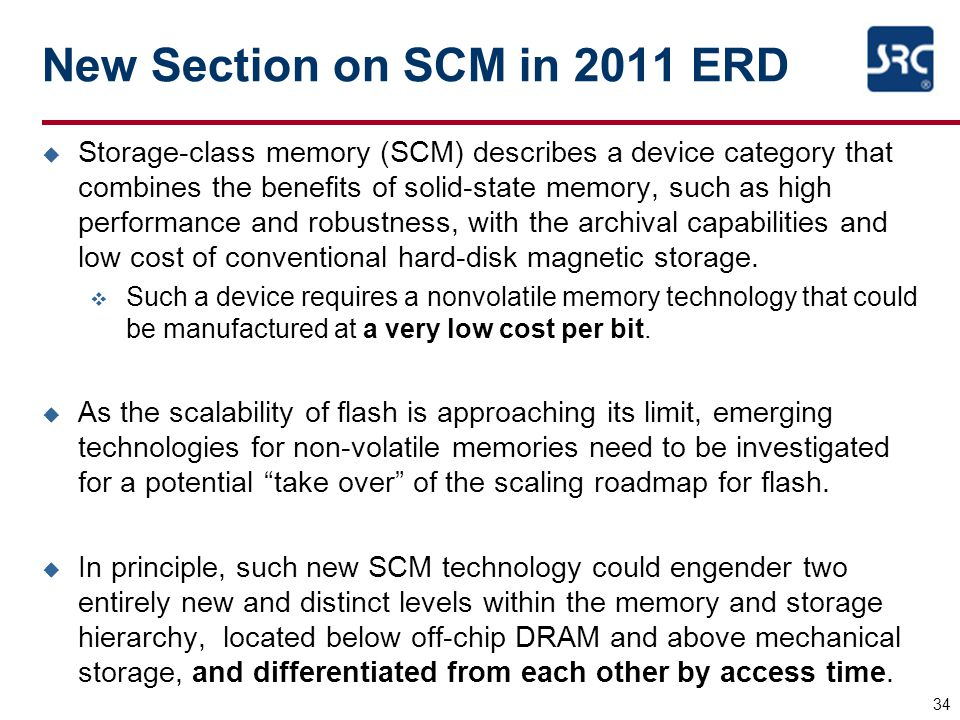 New Section on SCM in 2011 ERD u Storage-class memory (SCM) describes a device category that combines the benefits of solid-state memory, such as high performance and robustness, with the archival capabilities and low cost of conventional hard-disk magnetic storage.
