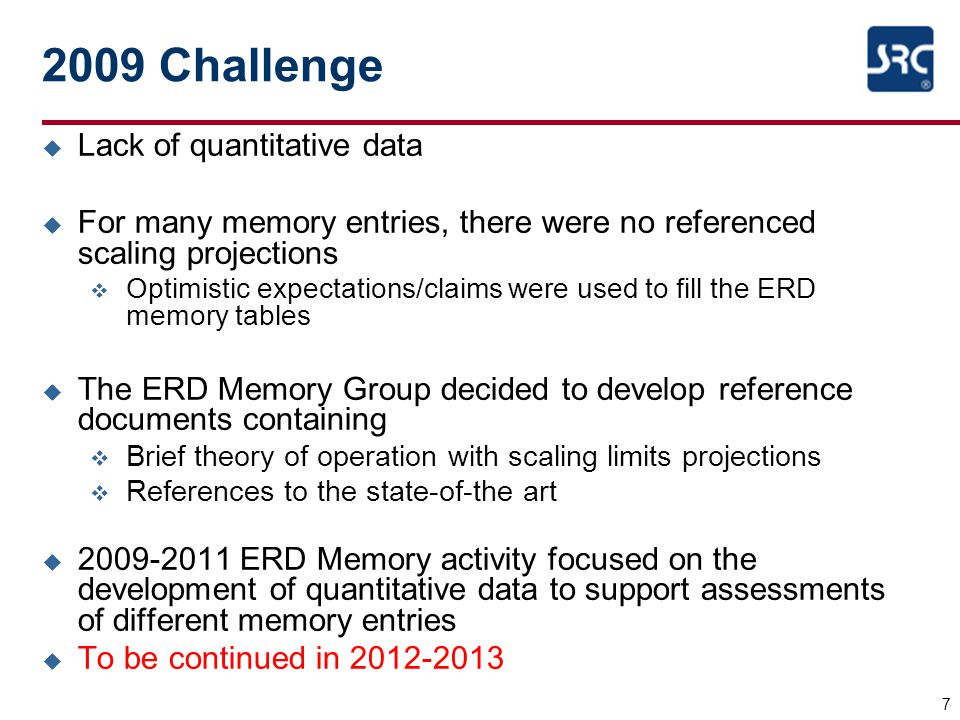 7 2009 Challenge u Lack of quantitative data u For many memory entries, there were no referenced scaling projections v Optimistic expectations/claims were used to fill the ERD memory tables u The ERD Memory Group decided to develop reference documents containing v Brief theory of operation with scaling limits projections v References to the state-of-the art u 2009-2011 ERD Memory activity focused on the development of quantitative data to support assessments of different memory entries u To be continued in 2012-2013