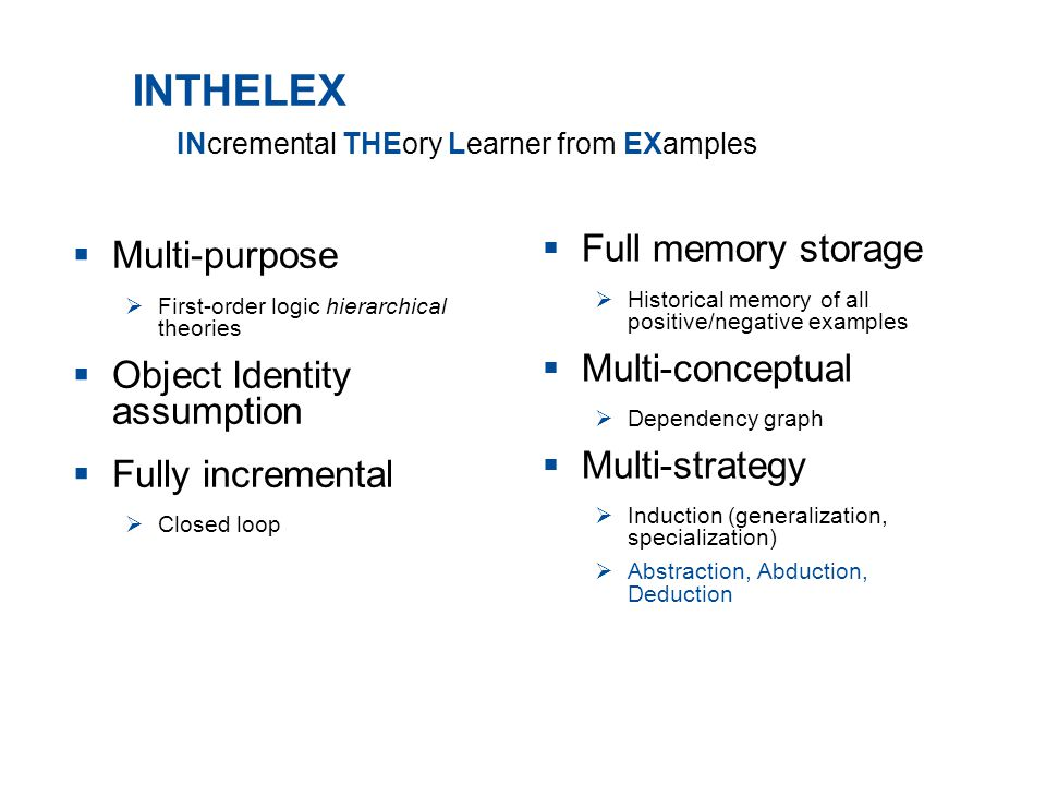 INTHELEX  Multi-purpose  First-order logic hierarchical theories  Object Identity assumption  Fully incremental  Closed loop  Full memory storage  Historical memory of all positive/negative examples  Multi-conceptual  Dependency graph  Multi-strategy  Induction (generalization, specialization)  Abstraction, Abduction, Deduction INcremental THEory Learner from EXamples