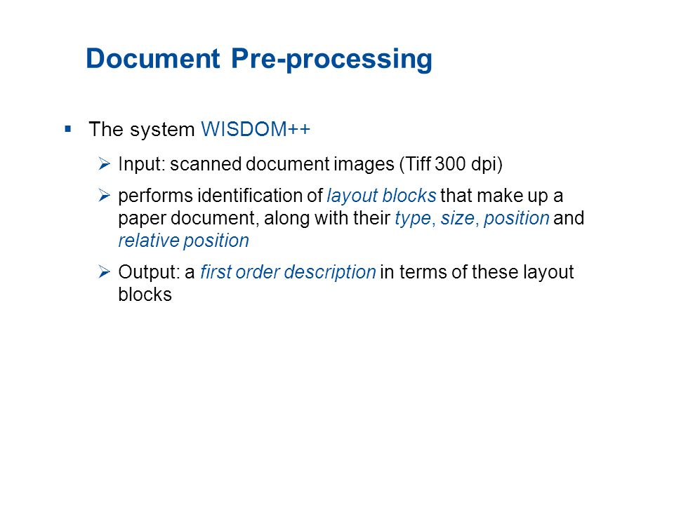 Document Pre-processing  The system WISDOM++  Input: scanned document images (Tiff 300 dpi)  performs identification of layout blocks that make up a paper document, along with their type, size, position and relative position  Output: a first order description in terms of these layout blocks