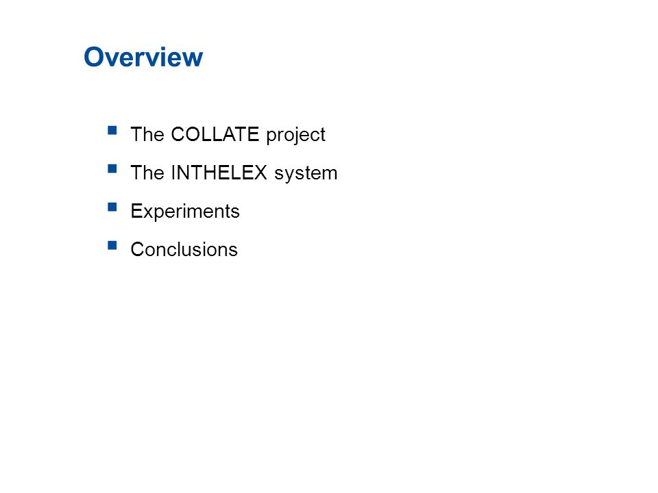  The COLLATE project  The INTHELEX system  Experiments  Conclusions Overview