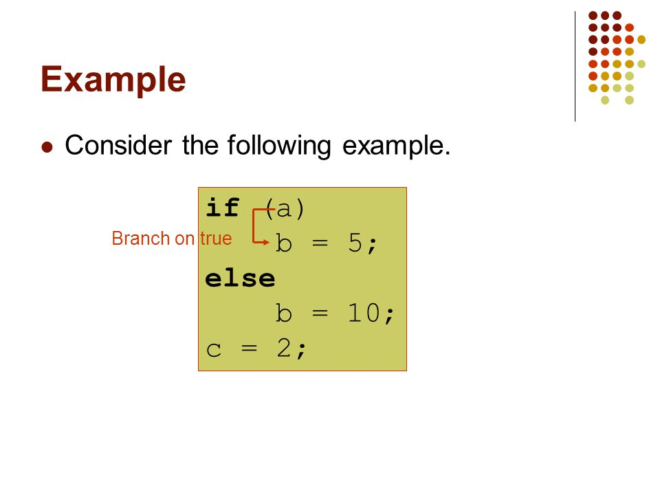 Example Consider the following example. if (a) b = 5; else b = 10; c = 2; Branch on true