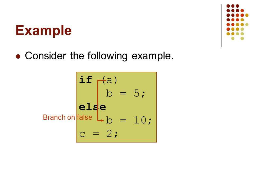 Example Consider the following example. if (a) b = 5; else b = 10; c = 2; Branch on false