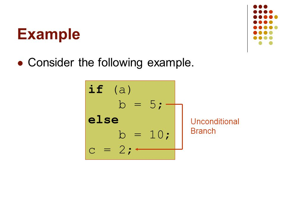 Example Consider the following example. if (a) b = 5; else b = 10; c = 2; Unconditional Branch