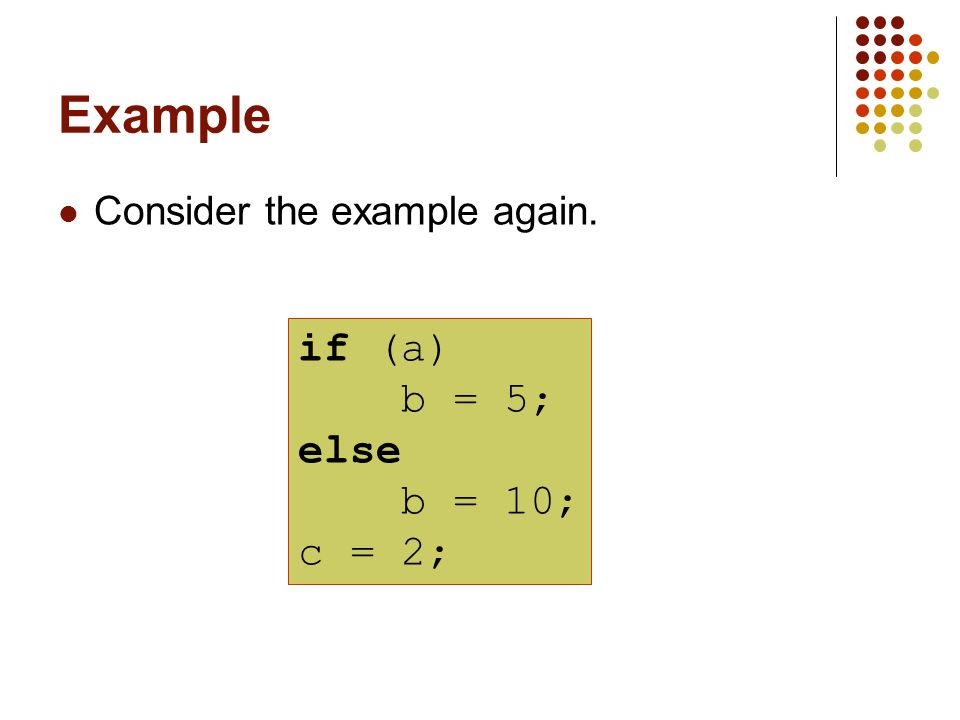 Example Consider the example again. if (a) b = 5; else b = 10; c = 2;
