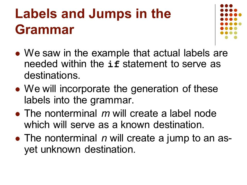Labels and Jumps in the Grammar We saw in the example that actual labels are needed within the if statement to serve as destinations.