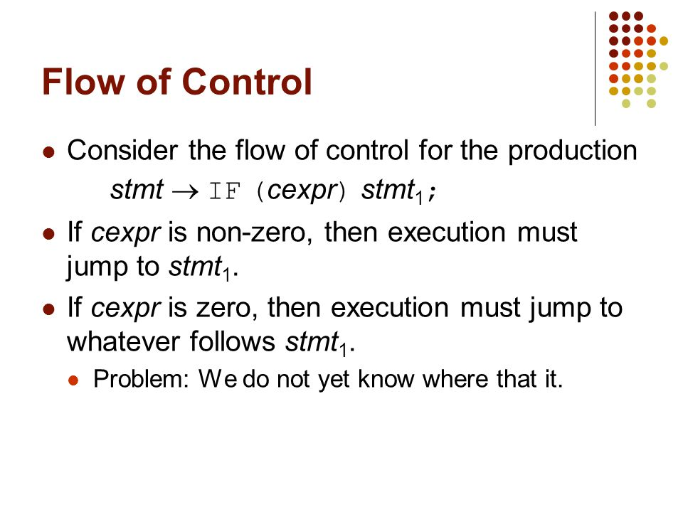 Flow of Control Consider the flow of control for the production stmt  IF ( cexpr ) stmt 1 ; If cexpr is non-zero, then execution must jump to stmt 1.