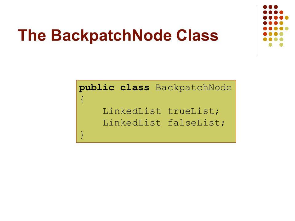 The BackpatchNode Class public class BackpatchNode { LinkedList trueList; LinkedList falseList; }