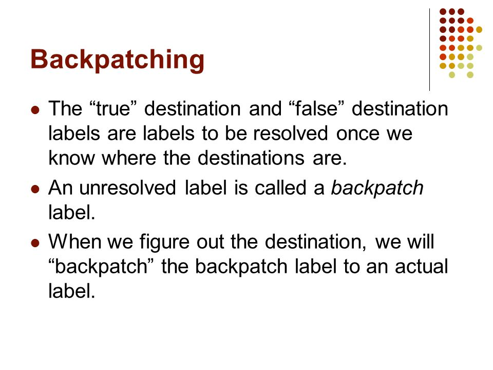 Backpatching The true destination and false destination labels are labels to be resolved once we know where the destinations are.