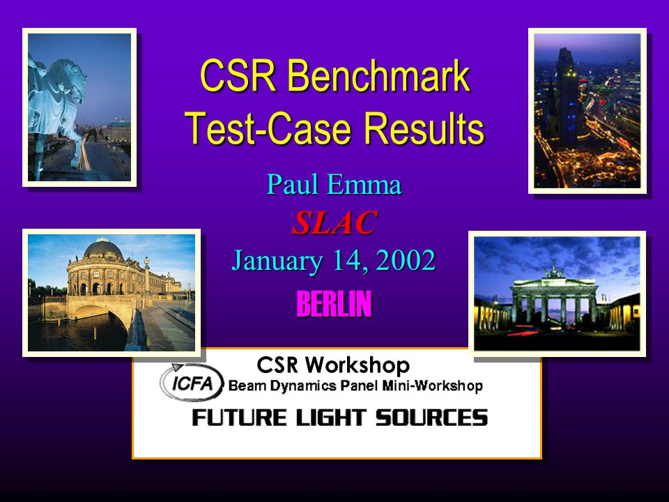 Paul Emma SLAC January 14, 2002 BERLIN CSR Benchmark Test-Case Results CSR Workshop