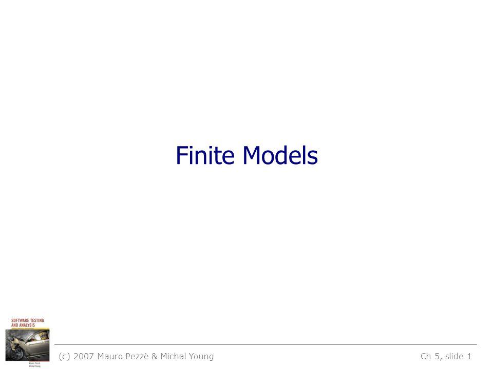 (c) 2007 Mauro Pezzè & Michal Young Ch 5, slide 1 Finite Models