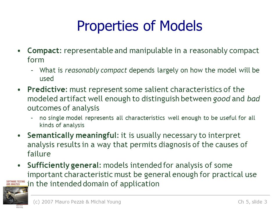 (c) 2007 Mauro Pezzè & Michal Young Ch 5, slide 3 Properties of Models Compact: representable and manipulable in a reasonably compact form –What is reasonably compact depends largely on how the model will be used Predictive: must represent some salient characteristics of the modeled artifact well enough to distinguish between good and bad outcomes of analysis –no single model represents all characteristics well enough to be useful for all kinds of analysis Semantically meaningful: it is usually necessary to interpret analysis results in a way that permits diagnosis of the causes of failure Sufficiently general: models intended for analysis of some important characteristic must be general enough for practical use in the intended domain of application