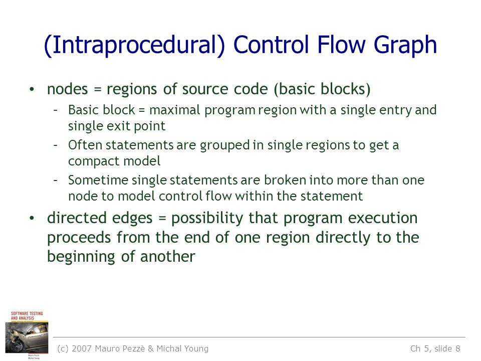 (c) 2007 Mauro Pezzè & Michal Young Ch 5, slide 8 (Intraprocedural) Control Flow Graph nodes = regions of source code (basic blocks) –Basic block = maximal program region with a single entry and single exit point –Often statements are grouped in single regions to get a compact model –Sometime single statements are broken into more than one node to model control flow within the statement directed edges = possibility that program execution proceeds from the end of one region directly to the beginning of another