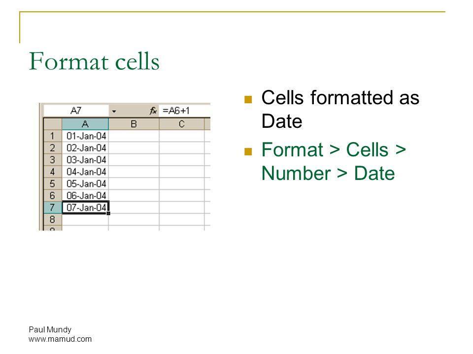 Paul Mundy www.mamud.com Format cells Cells formatted as Date Format > Cells > Number > Date