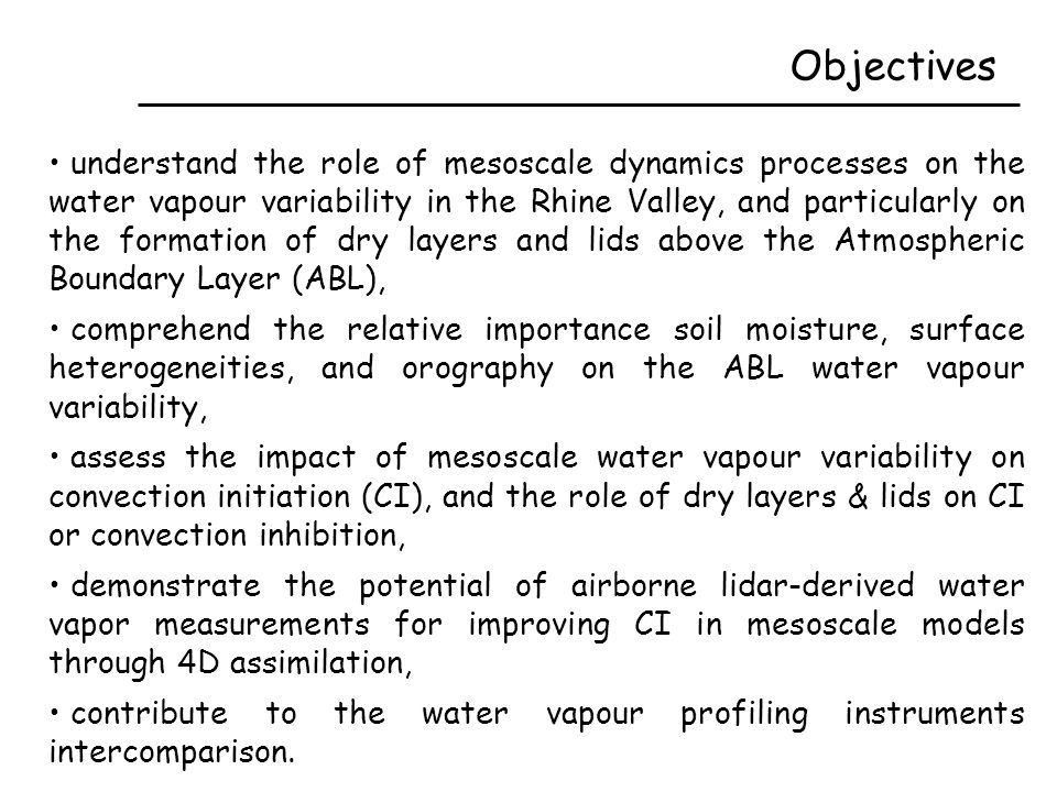 Objectives understand the role of mesoscale dynamics processes on the water vapour variability in the Rhine Valley, and particularly on the formation of dry layers and lids above the Atmospheric Boundary Layer (ABL), comprehend the relative importance soil moisture, surface heterogeneities, and orography on the ABL water vapour variability, assess the impact of mesoscale water vapour variability on convection initiation (CI), and the role of dry layers & lids on CI or convection inhibition, demonstrate the potential of airborne lidar-derived water vapor measurements for improving CI in mesoscale models through 4D assimilation, contribute to the water vapour profiling instruments intercomparison.