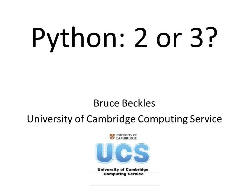 Python: 2 or 3? Bruce Beckles University of Cambridge Computing Service