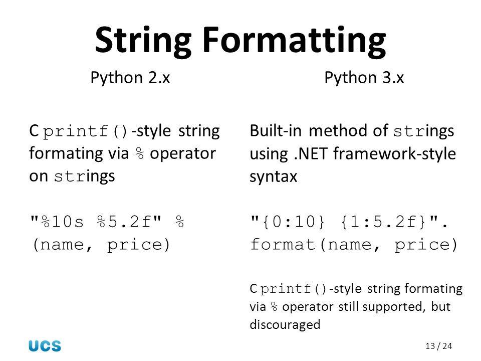 13 / 24 String Formatting Python 2.x C printf() -style string formating via % operator on str ings