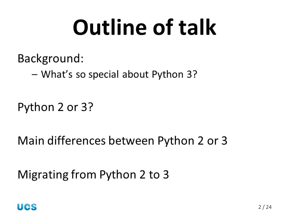2 / 24 Outline of talk Background: –What's so special about Python 3? Python 2 or 3? Main differences between Python 2 or 3 Migrating from Python 2 to