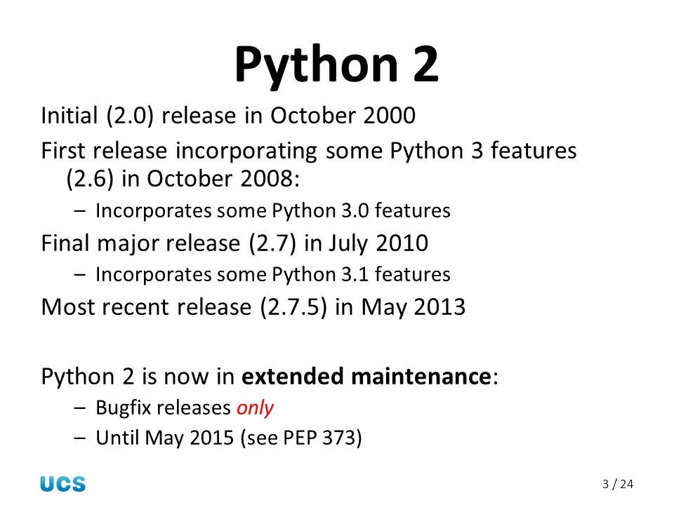 3 / 24 Python 2 Initial (2.0) release in October 2000 First release incorporating some Python 3 features (2.6) in October 2008: –Incorporates some Pyt