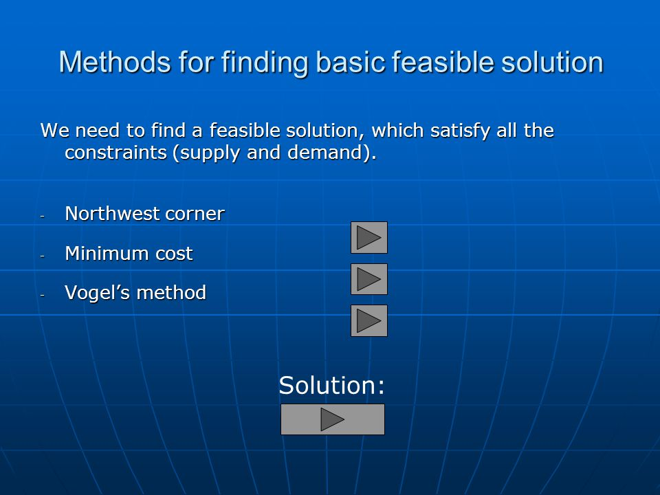 Methods for finding basic feasible solution We need to find a feasible solution, which satisfy all the constraints (supply and demand).